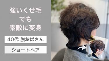 強いくせ毛でも素敵に変身!40代「脱おばさんショートヘア」を美容師が解説