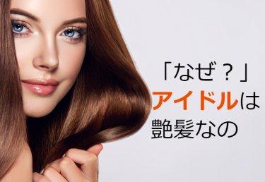 なぜアイドルの髪は「つやつや、サラサラなの?」方法とは