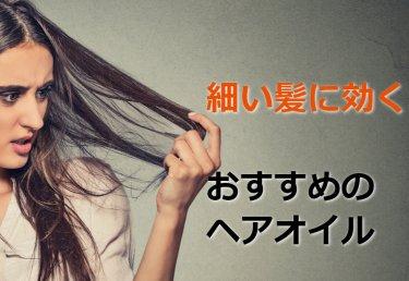 ヘアオイルはこれがおすすめ!【細い髪】特有のお悩みとヘアケア法について